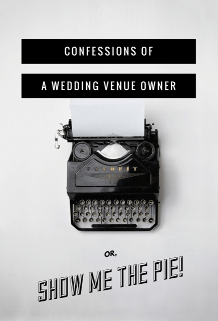 Confessions of a Wedding Venue Owner or Show Me the Pie!